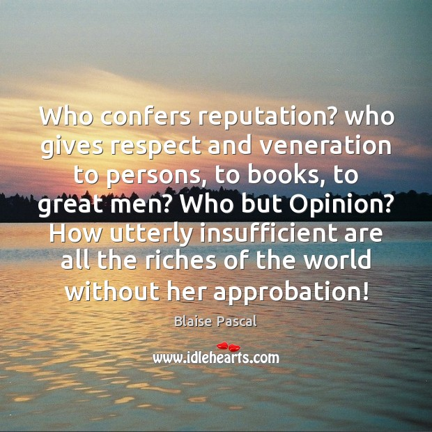 Image, Who confers reputation? who gives respect and veneration to persons, to books,