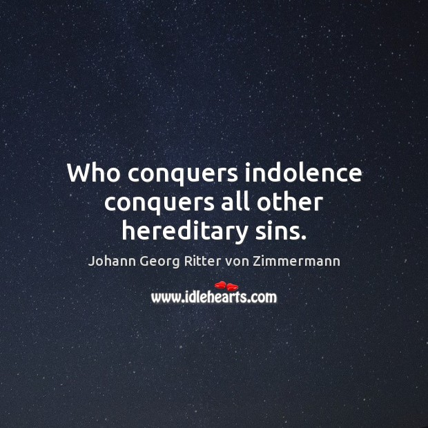 Who conquers indolence conquers all other hereditary sins. Johann Georg Ritter von Zimmermann Picture Quote