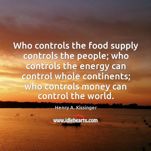 Image, Who controls the food supply controls the people; who controls the energy