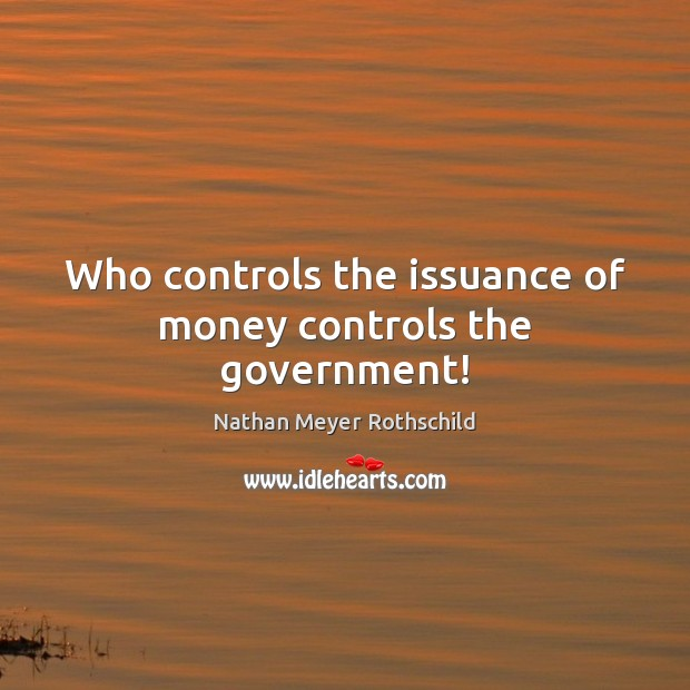 Image, Who controls the issuance of money controls the government!