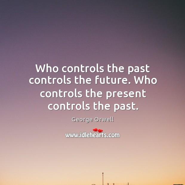 Who controls the past controls the future. Who controls the present controls the past. Image