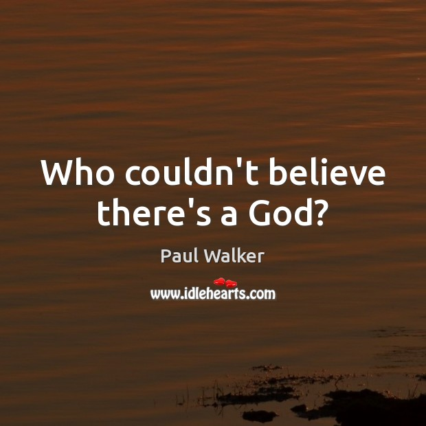 Who couldn't believe there's a God? Paul Walker Picture Quote