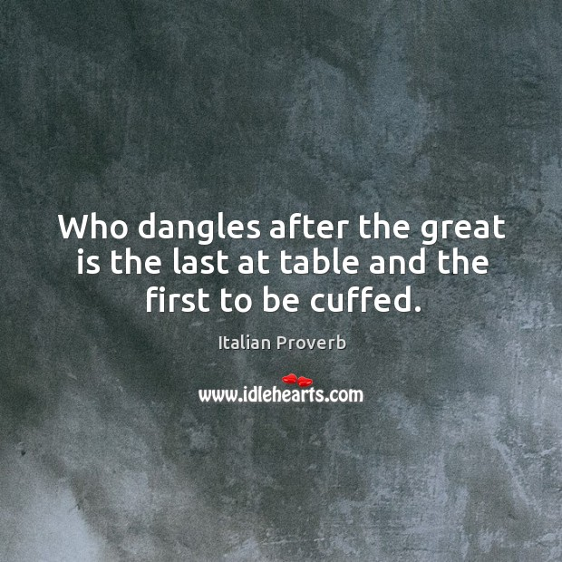 Who dangles after the great is the last at table and the first to be cuffed. Italian Proverbs Image