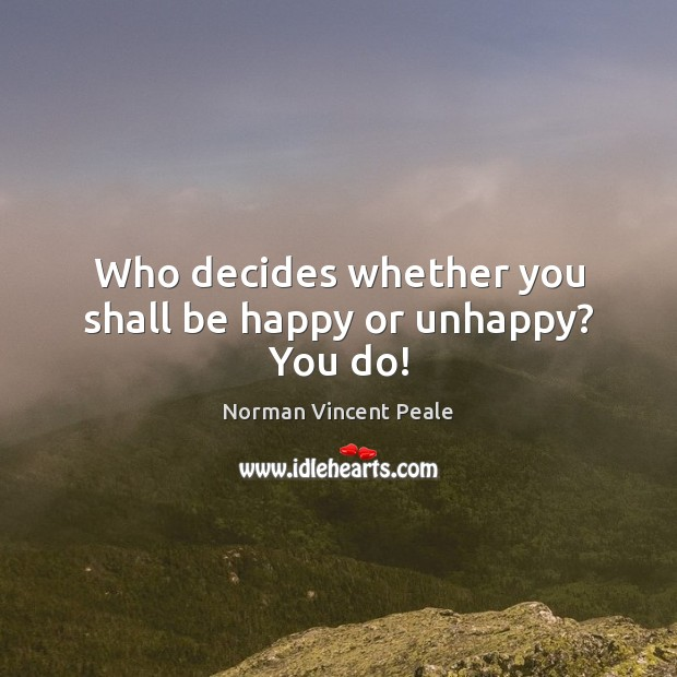 Who decides whether you shall be happy or unhappy? You do! Image