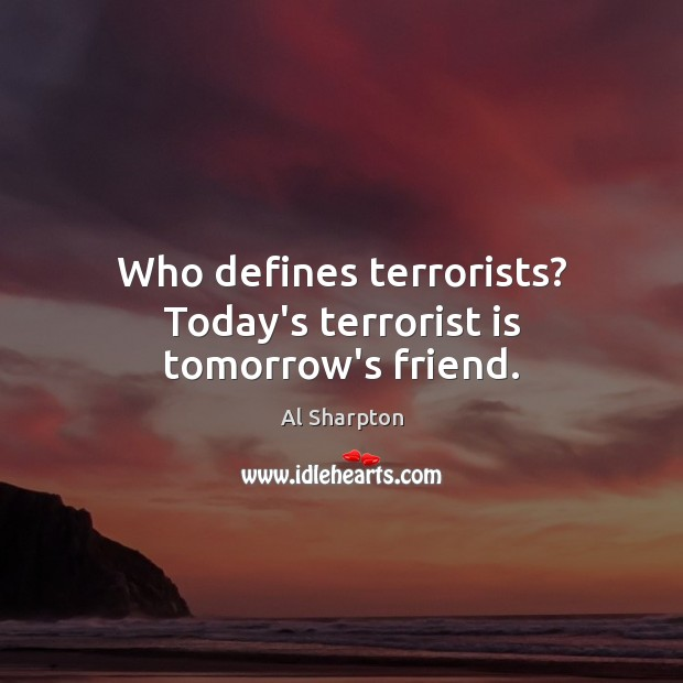 Who defines terrorists? Today's terrorist is tomorrow's friend. Al Sharpton Picture Quote