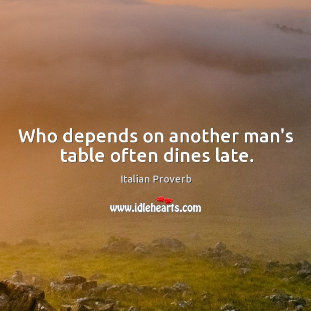 Image, Who depends on another man's table often dines late.
