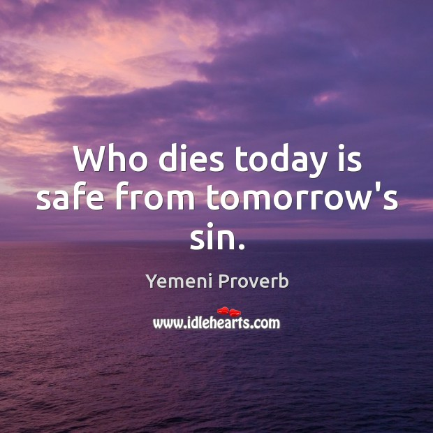 Image, Who dies today is safe from tomorrow's sin.
