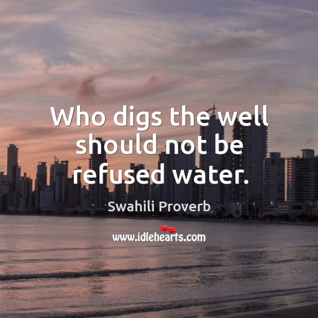 Who digs the well should not be refused water. Swahili Proverbs Image