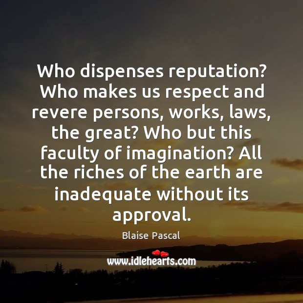 Image, Who dispenses reputation? Who makes us respect and revere persons, works, laws,