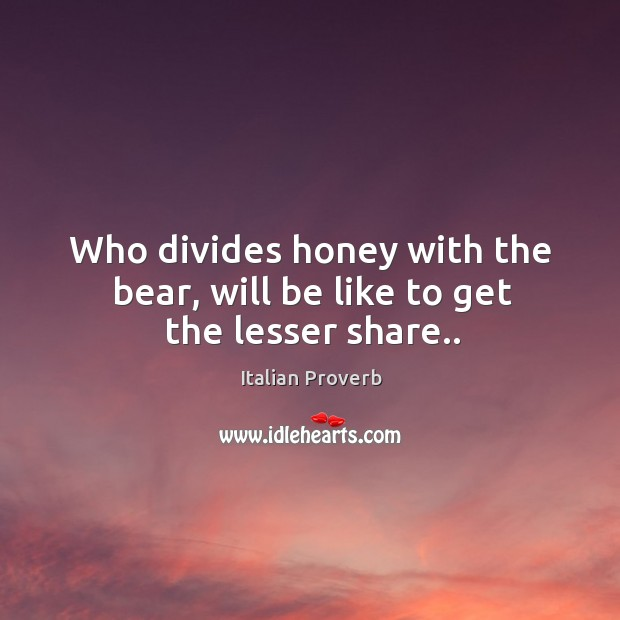 Who divides honey with the bear, will be like to get the lesser share.. Italian Proverbs Image