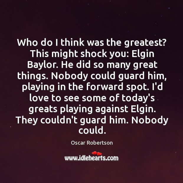 Who do I think was the greatest? This might shock you: Elgin Image