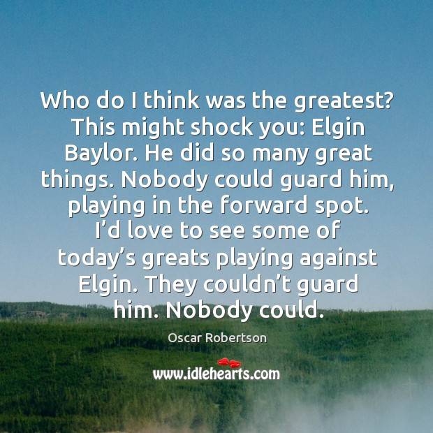 Image, Who do I think was the greatest? this might shock you: elgin baylor. He did so many great things.