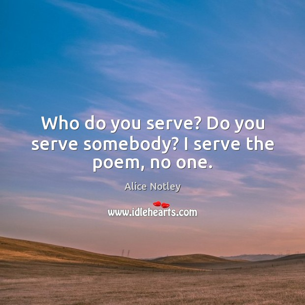 Image, Who do you serve? Do you serve somebody? I serve the poem, no one.