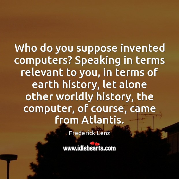 Image, Who do you suppose invented computers? Speaking in terms relevant to you,
