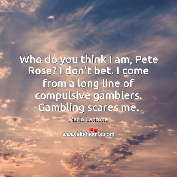 Who do you think I am, Pete Rose? I don't bet. I Image