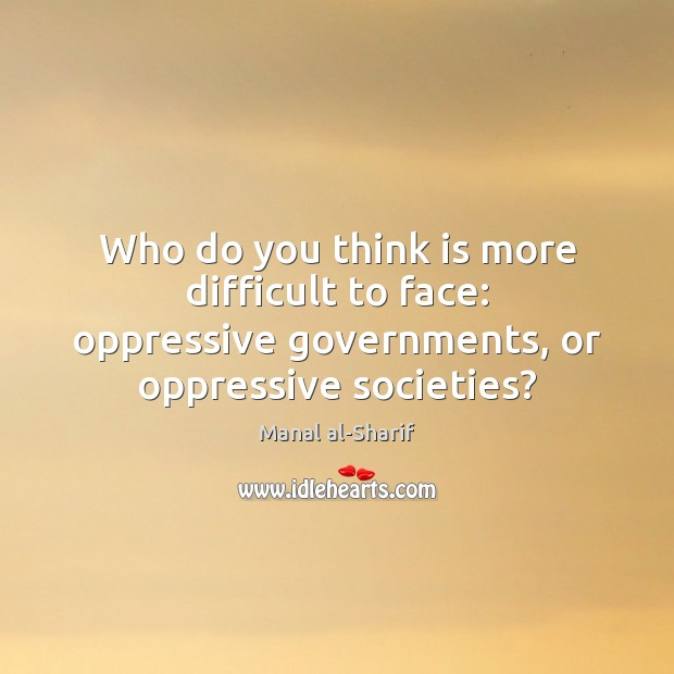 Who do you think is more difficult to face: oppressive governments, or Image