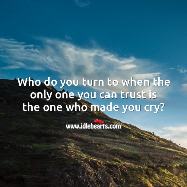 Who do you turn to when the only one you can trust is the one who made you cry? Sad Messages Image
