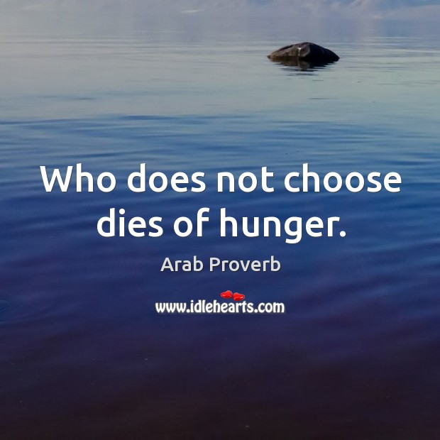 Who does not choose dies of hunger. Arab Proverbs Image
