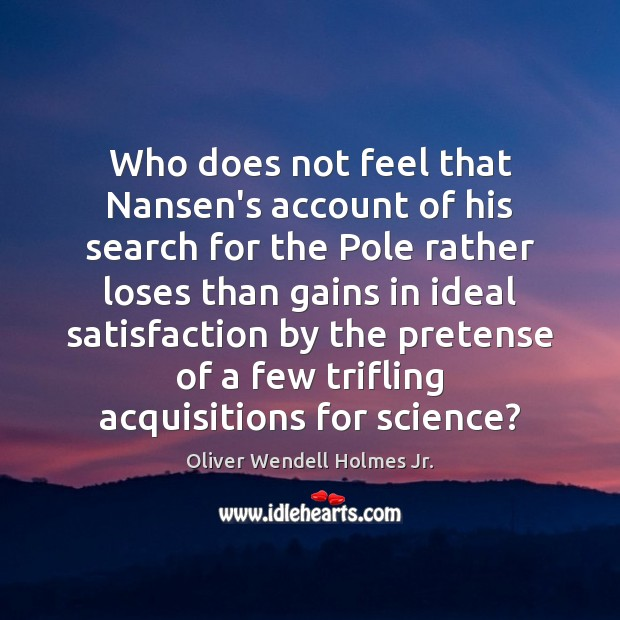 Who does not feel that Nansen's account of his search for the Oliver Wendell Holmes Jr. Picture Quote