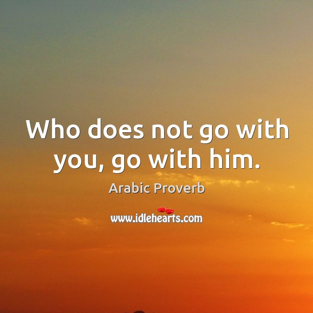 Who does not go with you, go with him. Arabic Proverbs Image