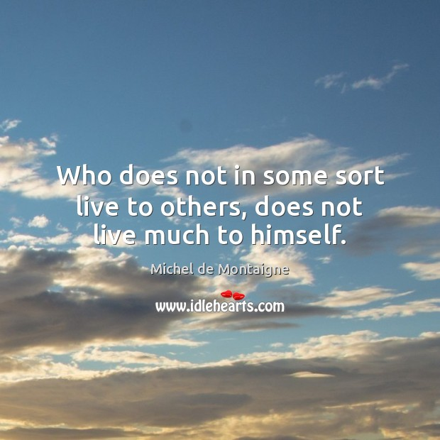 Image about Who does not in some sort live to others, does not live much to himself.