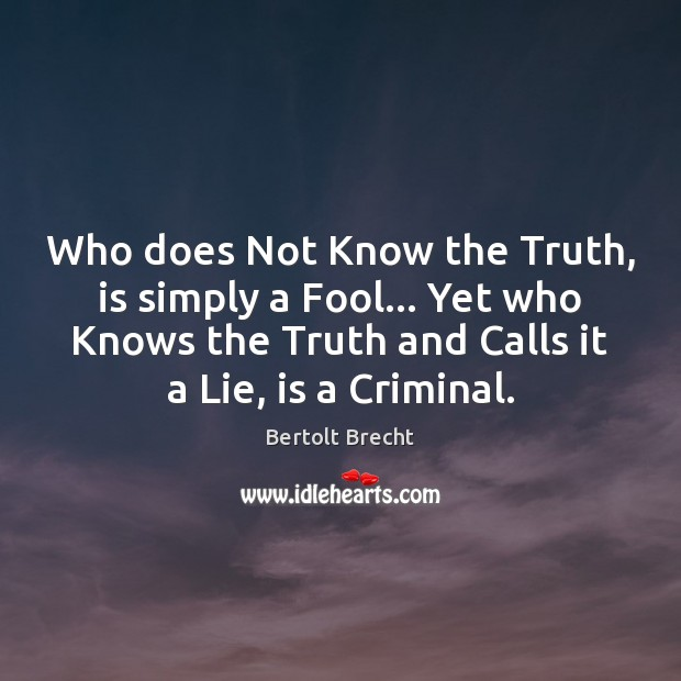Who does Not Know the Truth, is simply a Fool… Yet who Bertolt Brecht Picture Quote