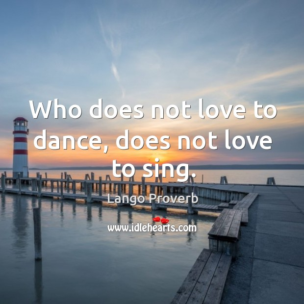 Who does not love to dance, does not love to sing. Lango Proverbs Image