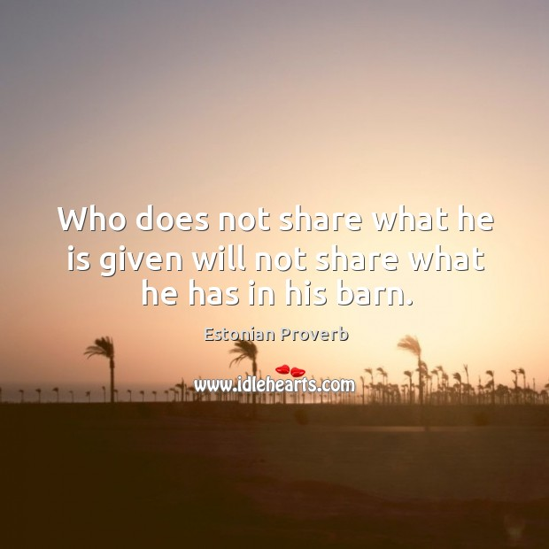 Who does not share what he is given will not share what he has in his barn. Estonian Proverbs Image