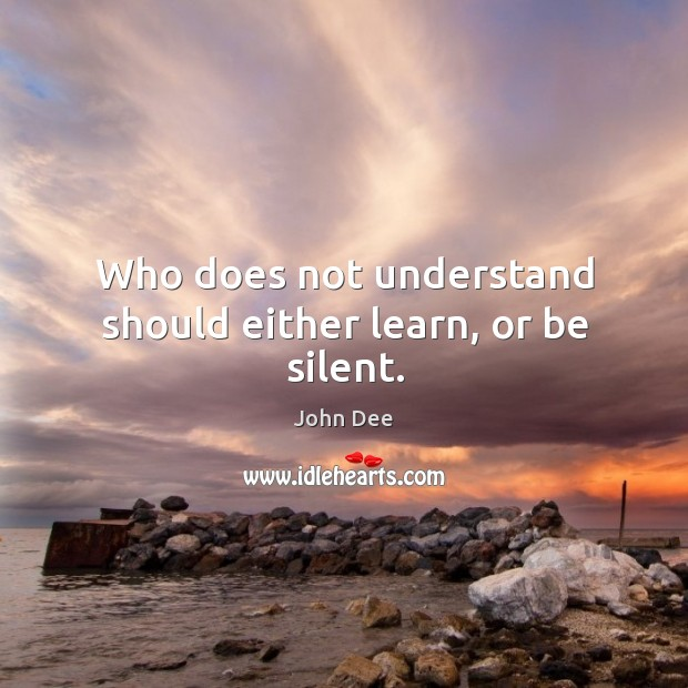 Image, Who does not understand should either learn, or be silent.