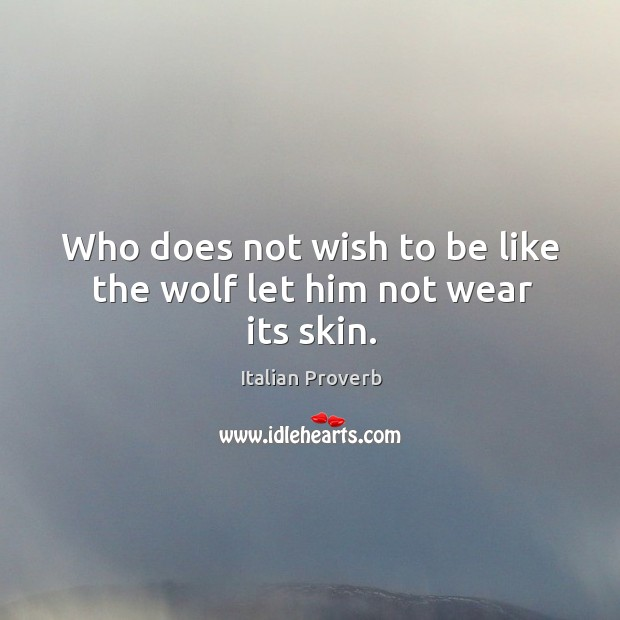 Who does not wish to be like the wolf let him not wear its skin. Italian Proverbs Image
