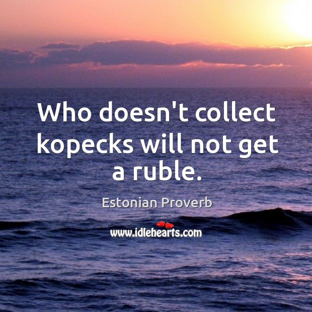Who doesn't collect kopecks will not get a ruble. Estonian Proverbs Image