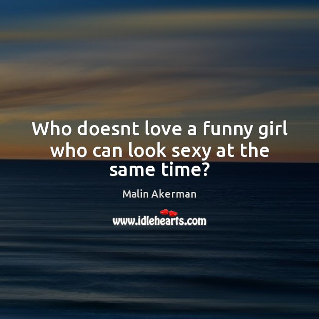 Who doesnt love a funny girl who can look sexy at the same time? Image