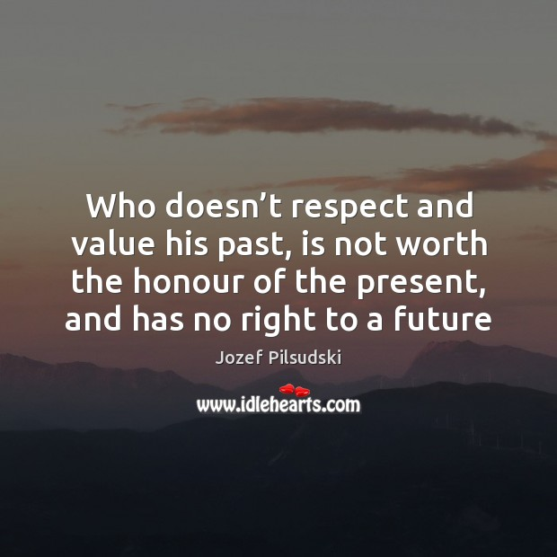 Who doesn't respect and value his past, is not worth the Image