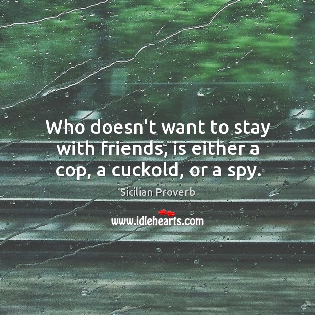 Who doesn't want to stay with friends, is either a cop, a cuckold, or a spy. Image