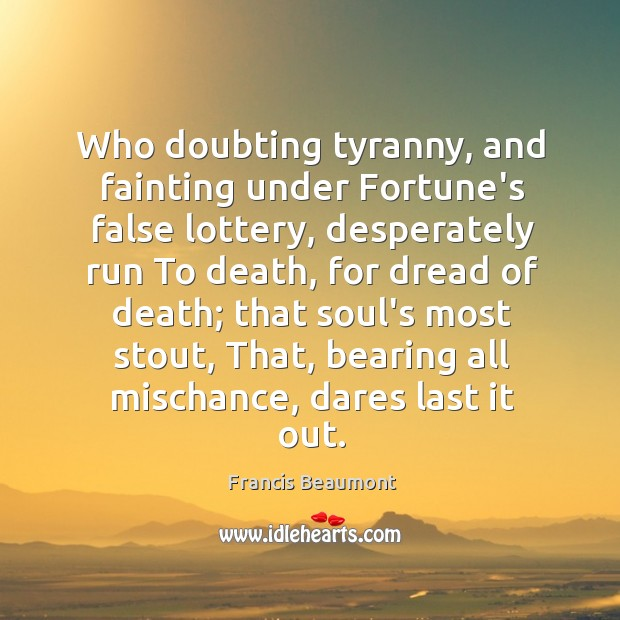 Who doubting tyranny, and fainting under Fortune's false lottery, desperately run To Image