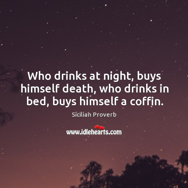 Who drinks at night, buys himself death, who drinks in bed, buys himself a coffin. Image