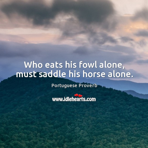 Who eats his fowl alone, must saddle his horse alone. Image