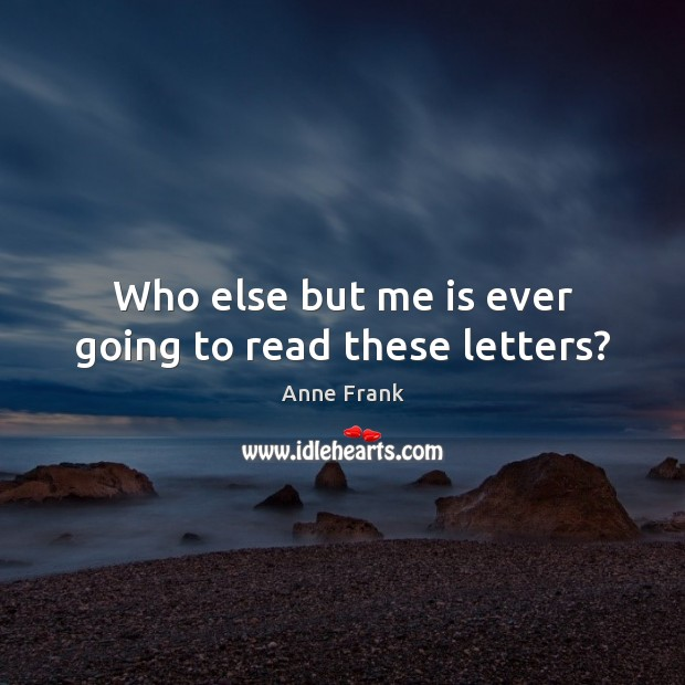 Image, Who else but me is ever going to read these letters?