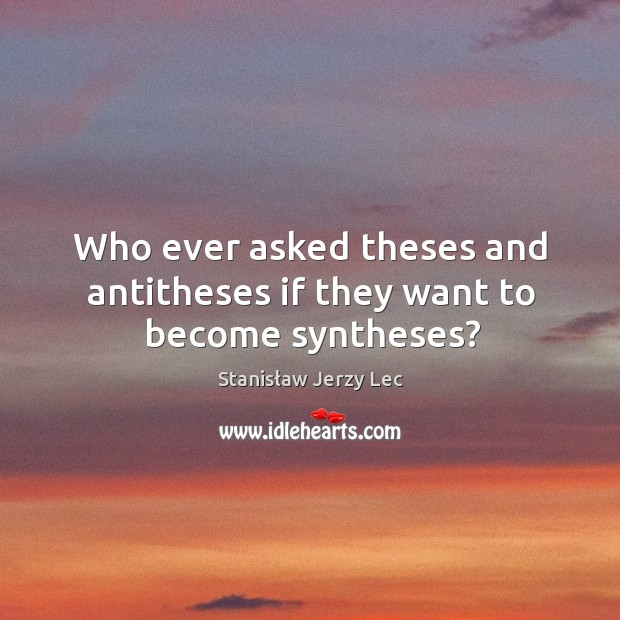 Who ever asked theses and antitheses if they want to become syntheses? Image