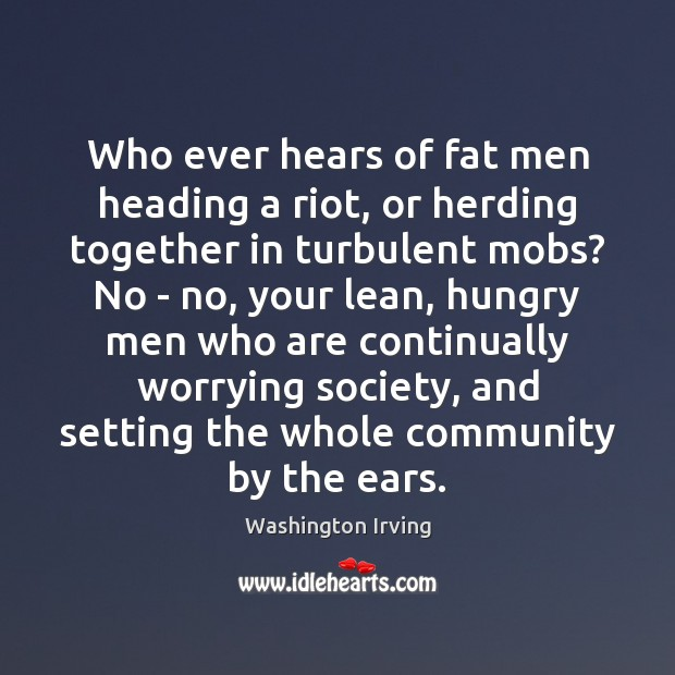 Who ever hears of fat men heading a riot, or herding together Washington Irving Picture Quote