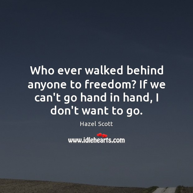 Who ever walked behind anyone to freedom? If we can't go hand in hand, I don't want to go. Image