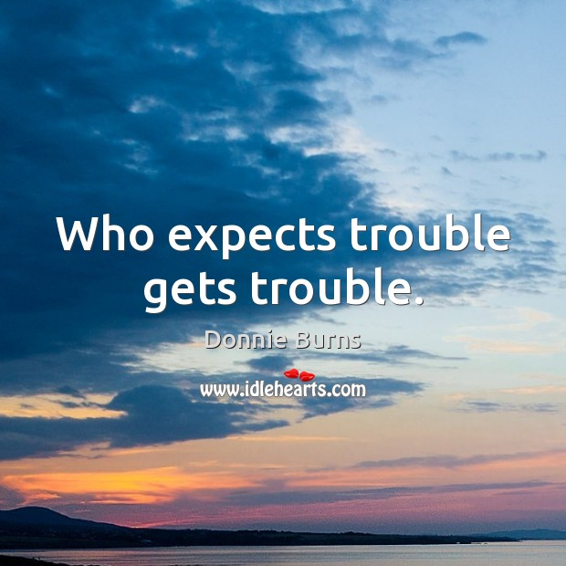 Who expects trouble gets trouble. Image