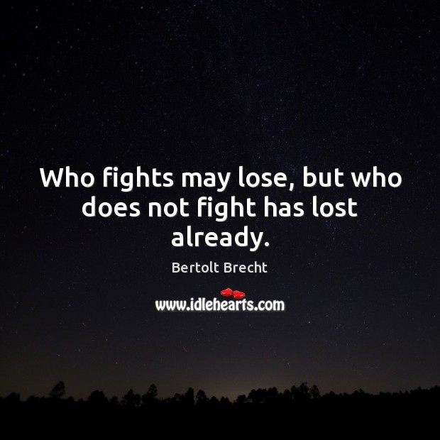 Who fights may lose, but who does not fight has lost already. Image