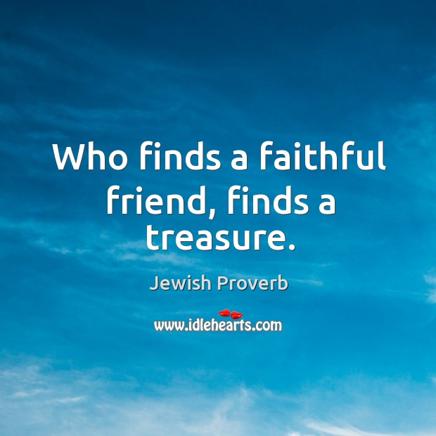 Who finds a faithful friend, finds a treasure. Jewish Proverbs Image