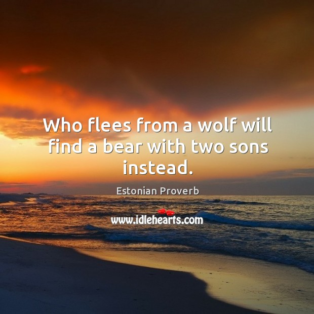 Who flees from a wolf will find a bear with two sons instead. Estonian Proverbs Image