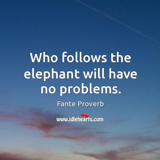 Who follows the elephant will have no problems. Fante Proverbs Image