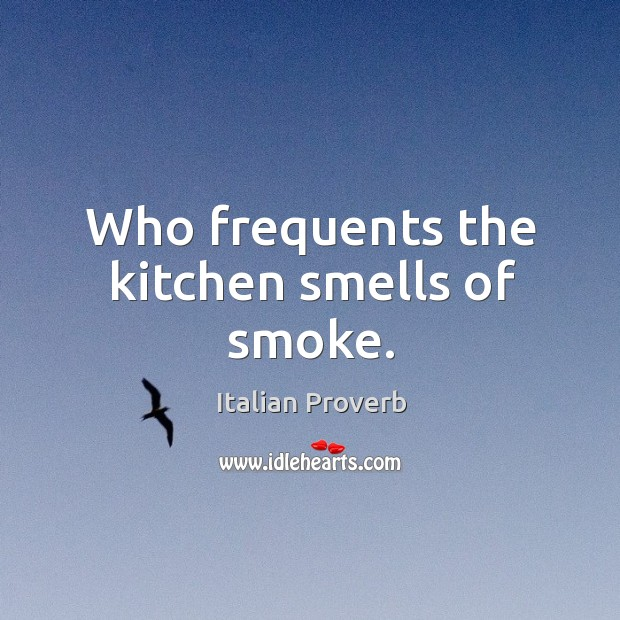 Image, Who frequents the kitchen smells of smoke.