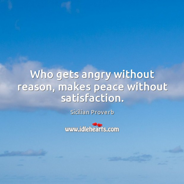 Image, Who gets angry without reason, makes peace without satisfaction.