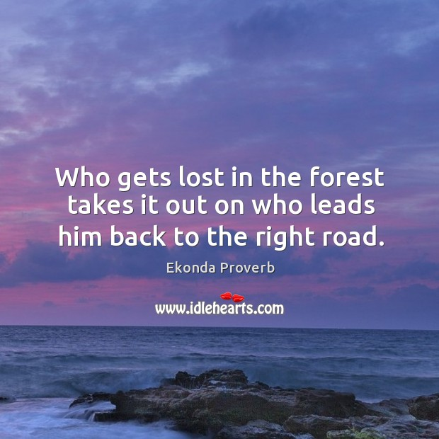 Who gets lost in the forest takes it out on who leads him back to the right road. Ekonda Proverbs Image