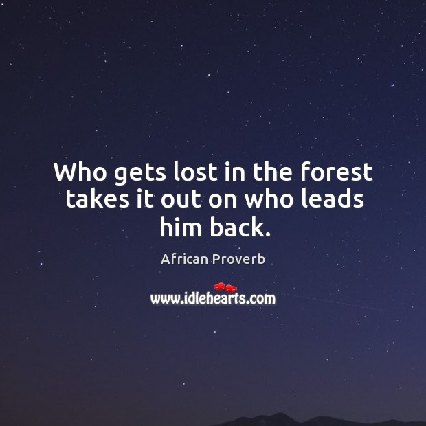 Image, Who gets lost in the forest takes it out on who leads him back.